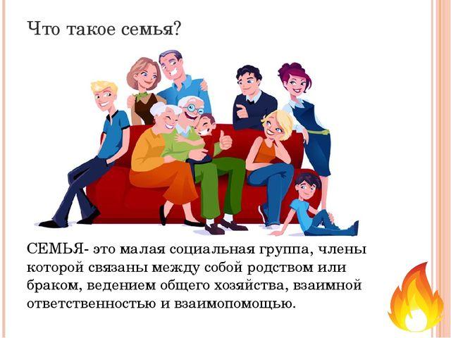 Что такое семья? СЕМЬЯ- это малая социальная группа, члены которой связаны ме...