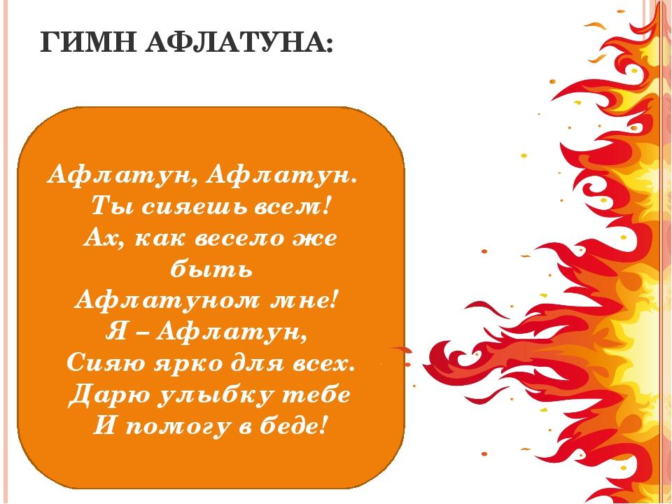 ГИМН АФЛАТУНА: Афлатун, Афлатун. Ты сияешь всем! Ах, как весело же быть Афлат...