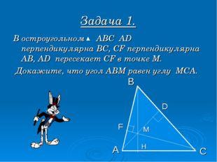 Задача 1. В остроугольном АВС АD перпендикулярна ВС, СF перпендикулярна АВ, А