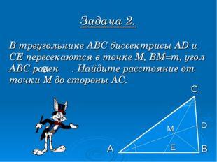 Задача 2. В треугольнике АВС биссектрисы AD и СЕ пересекаются в точке М, ВМ=m