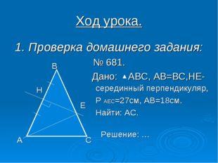Ход урока. 1. Проверка домашнего задания: № 681. Дано: АВС, АВ=ВС,НЕ- середин