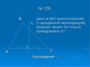 № 720. В А С h Дано: АВС-разносторонний, h-серединный перпендикуляр. Выяснит: