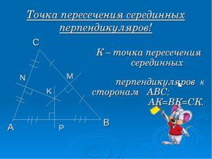 Точка пересечения серединных перпендикуляров! А В С М N P K К – точка пересеч