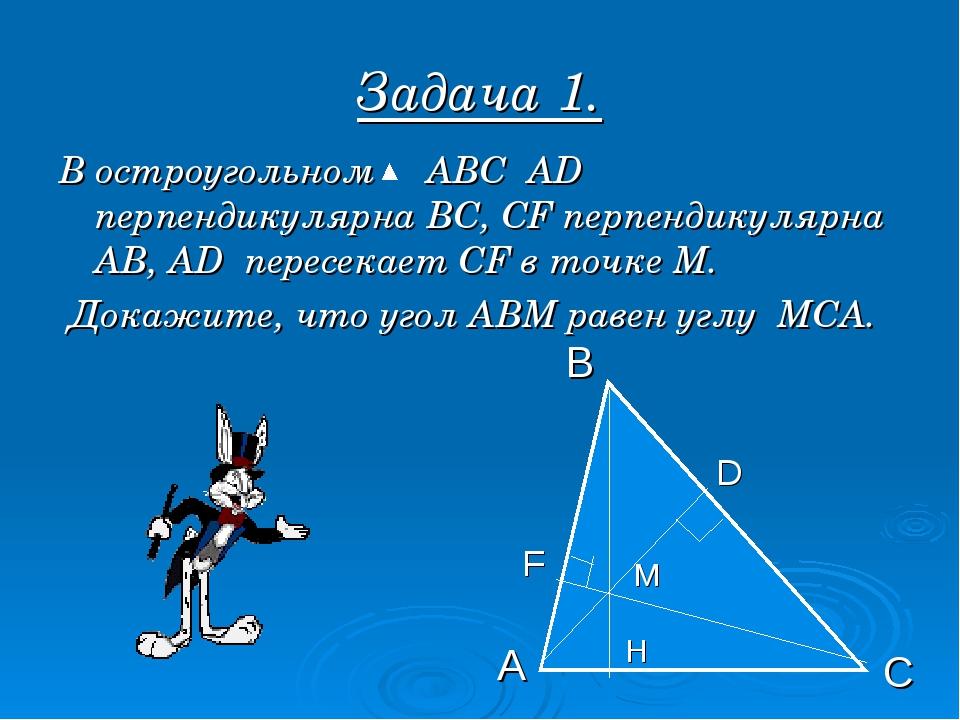 Задача 1. В остроугольном АВС АD перпендикулярна ВС, СF перпендикулярна АВ, А...