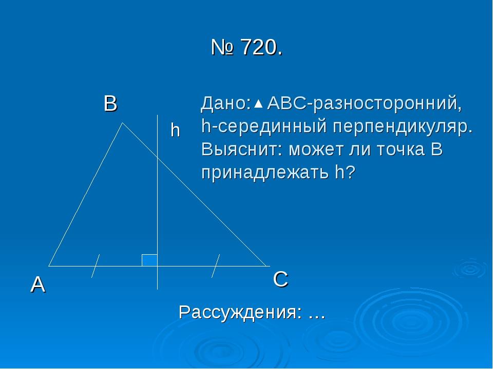 № 720. В А С h Дано: АВС-разносторонний, h-серединный перпендикуляр. Выяснит:...