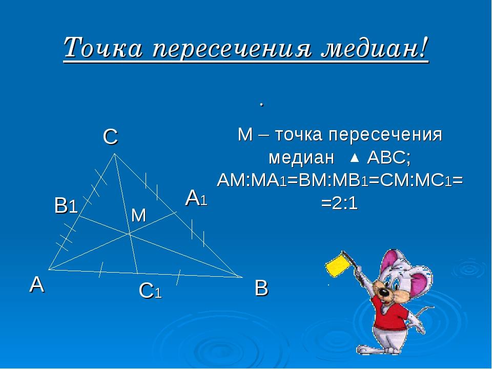 Точка пересечения медиан! . А В С А1 В1 С1 М М – точка пересечения медиан АВС...
