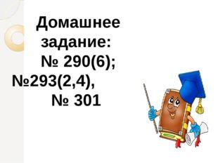 Домашнее задание: № 290(6); №293(2,4), № 301
