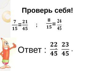 Проверь себя! = = ; Ответ : ; .