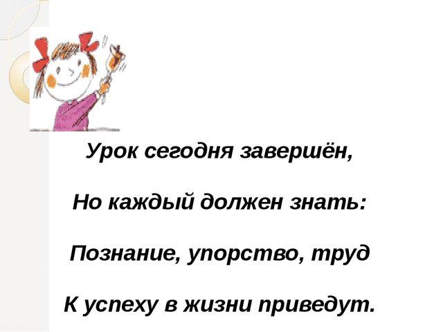 Урок сегодня завершён, Но каждый должен знать: Познание, упорство, труд К у...