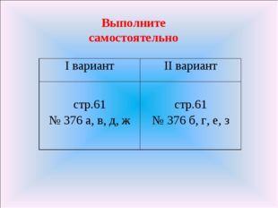 Выполните самостоятельно I вариантII вариант стр.61 № 376 а, в, д, ж  стр.6