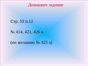 Домашнее задание Стр. 59 п.12 № 414, 421, 426 а (по желанию № 425 а)