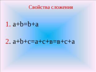 1. a+b=b+a 2. a+b+с=a+с+в=в+с+а Свойства сложения