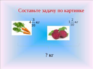 Составьте задачу по картинке ? кг