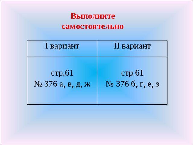 Выполните самостоятельно I вариантII вариант стр.61 № 376 а, в, д, ж  стр.6...