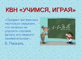 КВН «УЧИМСЯ, ИГРАЯ» «Предмет математики настолько серьезен, что полезно не уп