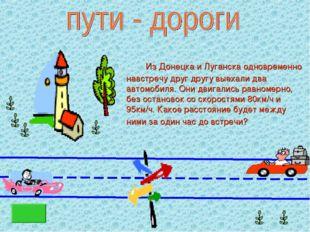 Из Донецка и Луганска одновременно навстречу друг другу выехали два автомоби