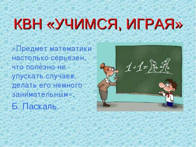КВН «УЧИМСЯ, ИГРАЯ» «Предмет математики настолько серьезен, что полезно не уп...