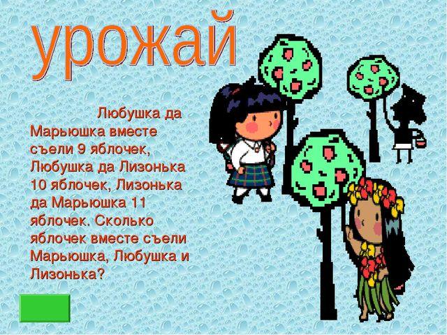 Любушка да Марьюшка вместе съели 9 яблочек, Любушка да Лизонька 10 яблочек,...