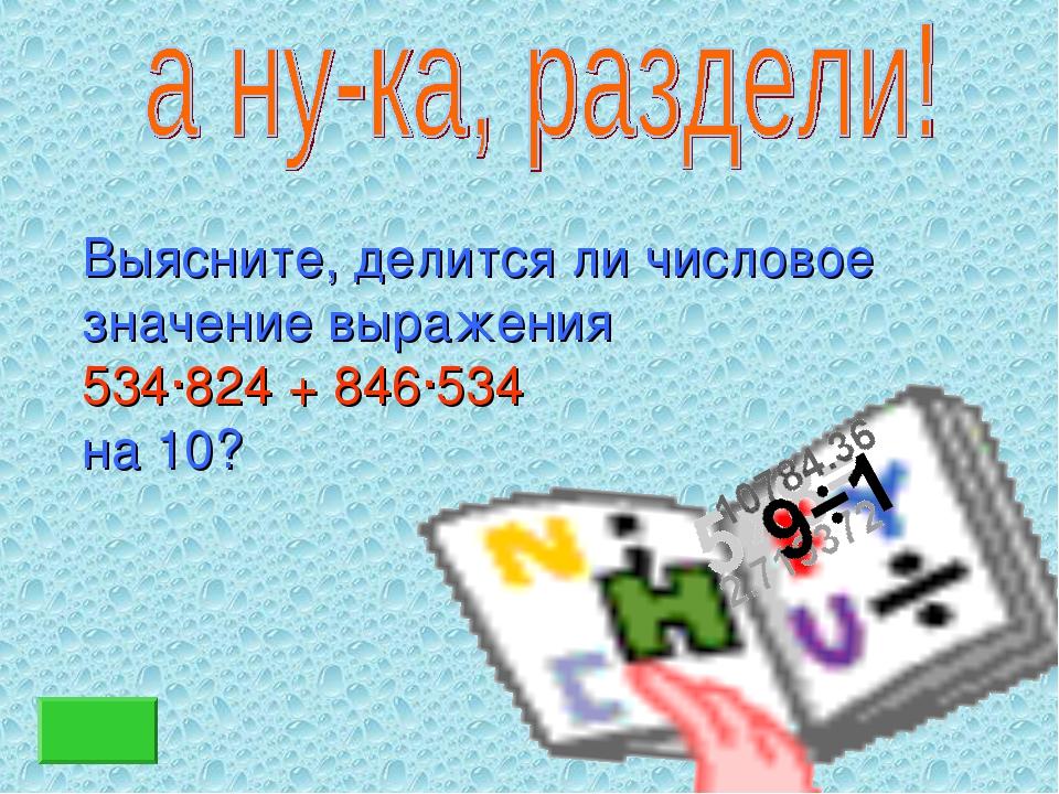 Выясните, делится ли числовое значение выражения 534∙824 + 846∙534 на 10?