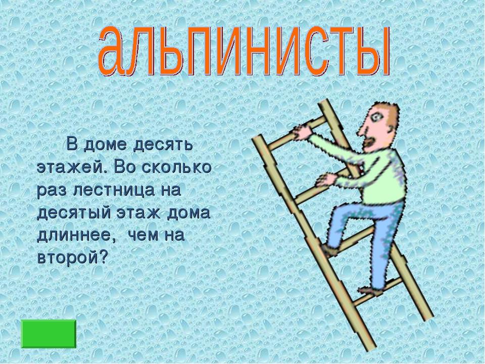 В доме десять этажей. Во сколько раз лестница на десятый этаж дома длиннее,...