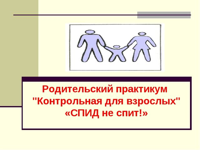 """Родительский практикум """"Контрольная для взрослых"""" «СПИД не спит!»"""
