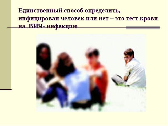 Единственный способ определить, инфицирован человек или нет – это тест крови...