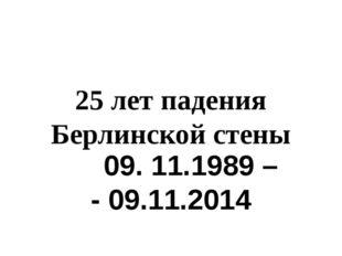 25 лет падения Берлинской стены 09. 11.1989 – - 09.11.2014