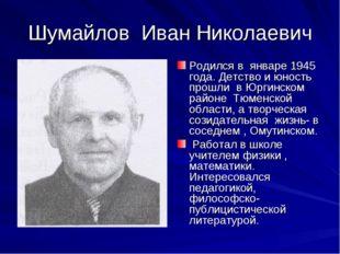 Шумайлов Иван Николаевич Родился в январе 1945 года. Детство и юность прошли