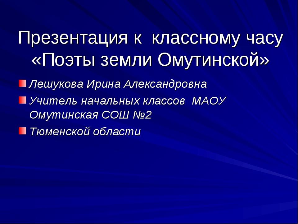 Презентация к классному часу «Поэты земли Омутинской» Лешукова Ирина Александ...