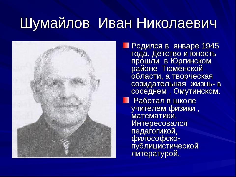 Шумайлов Иван Николаевич Родился в январе 1945 года. Детство и юность прошли...