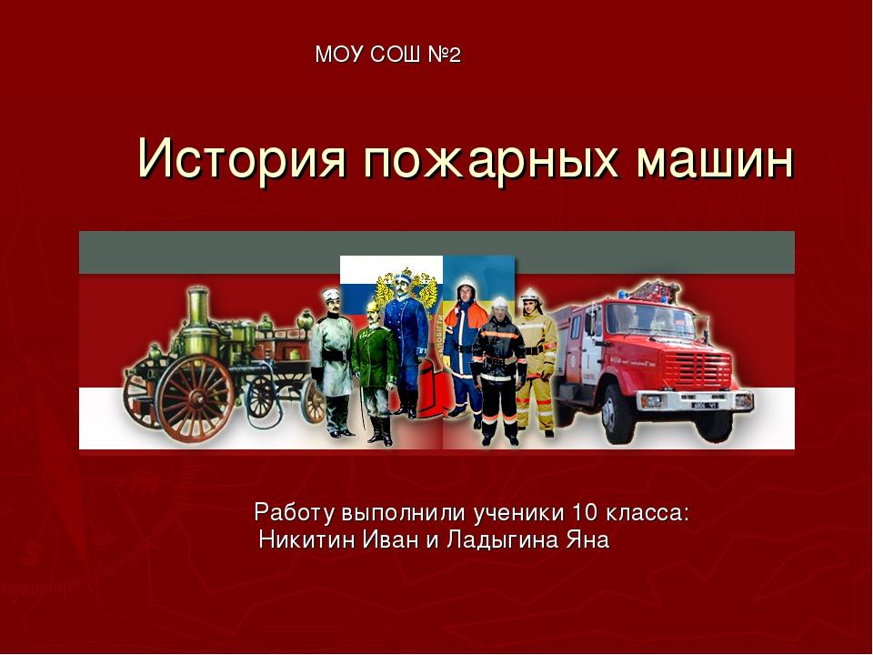 История пожарных машин МОУ СОШ №2 Работу выполнили ученики 10 класса: Никитин...
