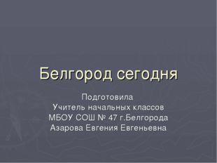 Белгород сегодня Подготовила Учитель начальных классов МБОУ СОШ № 47 г.Белгор