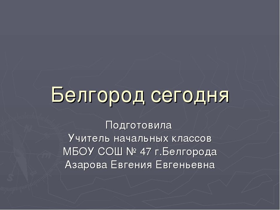 Белгород сегодня Подготовила Учитель начальных классов МБОУ СОШ № 47 г.Белгор...