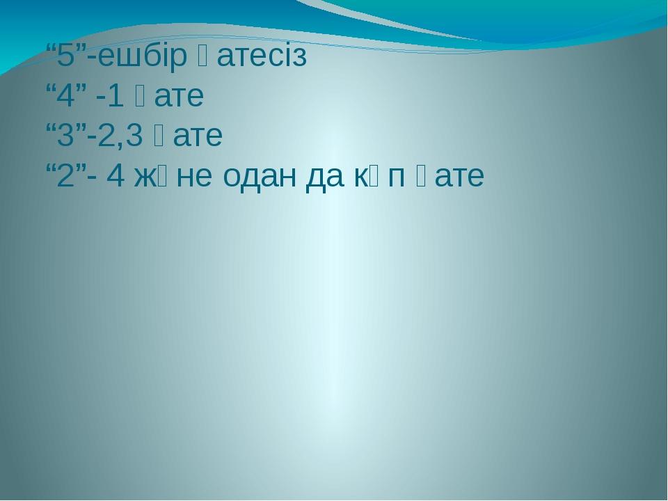 """""""5""""-ешбір қатесіз """"4"""" -1 қате """"3""""-2,3 қате """"2""""- 4 және одан да көп қате"""