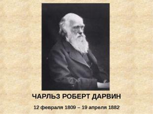 ЧАРЛЬЗ РОБЕРТ ДАРВИН 12 февраля 1809 – 19 апреля 1882