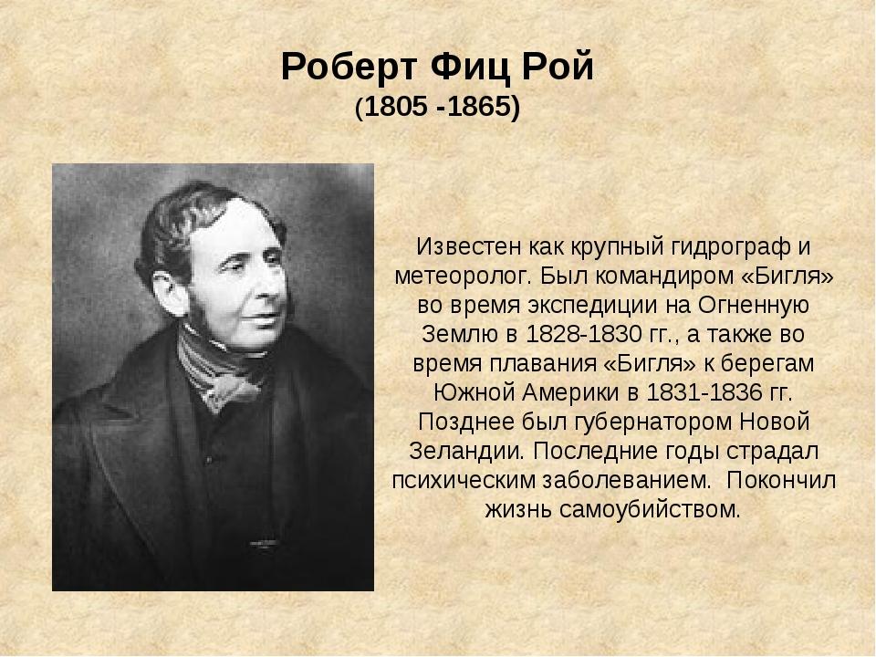 Роберт Фиц Рой (1805 -1865) Известен как крупный гидрограф и метеоролог. Был...
