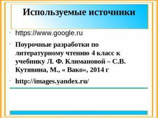 Используемые источники https://www.google.ru Поурочные разработки по литерату