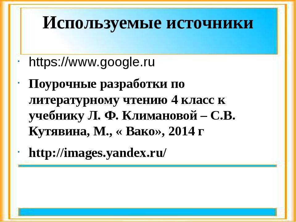 Используемые источники https://www.google.ru Поурочные разработки по литерату...