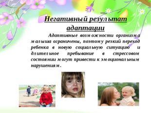 Негативный результат адаптации Адаптивные возможности организма малыша ограни