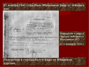 31 января 1943 года Иван Малоземов умер от тяжелых ран. Похоронен в городе Во