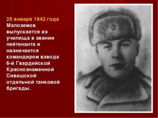 25 января 1942 года Малоземов выпускается из училища в звании лейтенанта и на