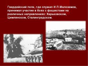 Гвардейский полк, где служил И.П.Малоземов, принимал участие в боях с фашиста