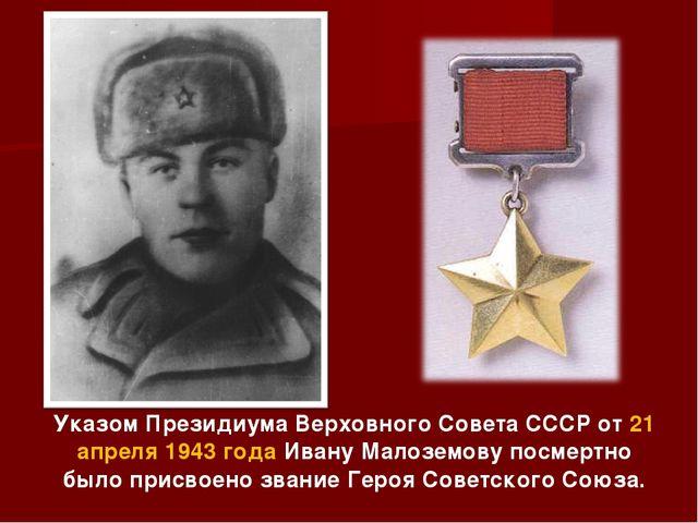 Указом Президиума Верховного Совета СССР от 21 апреля 1943 года Ивану Малозем...