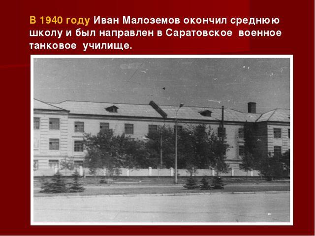 В 1940 году Иван Малоземов окончил среднюю школу и был направлен в Саратовско...