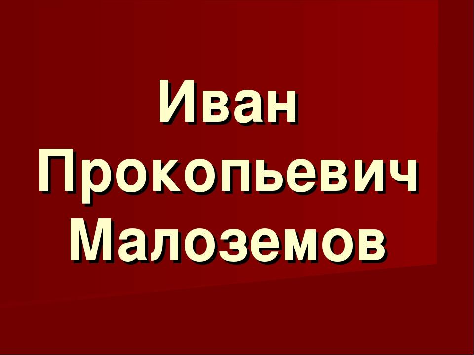 Иван Прокопьевич Малоземов