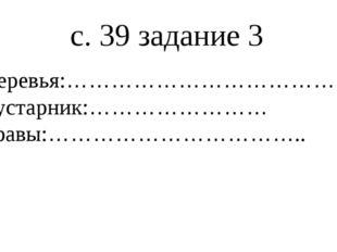 с. 39 задание 3 Деревья:……………………………… Кустарник:…………………… Травы:……………………………..