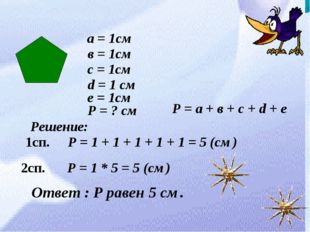 а = 1см в = 1см с = 1см d = 1 см е = 1см Р = ? см Решение: Р = 1 + 1 + 1 + 1