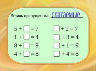 Вставь пропущенные ____________ 5 + = 7 1 + = 4 8 + = 9 4 + = 8 + 2 = 7 + 3 =