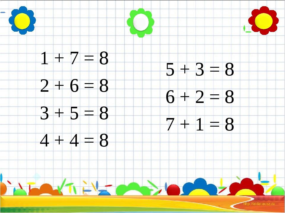 1 + 7 = 8 2 + 6 = 8 3 + 5 = 8 4 + 4 = 8 5 + 3 = 8 6 + 2 = 8 7 + 1 = 8