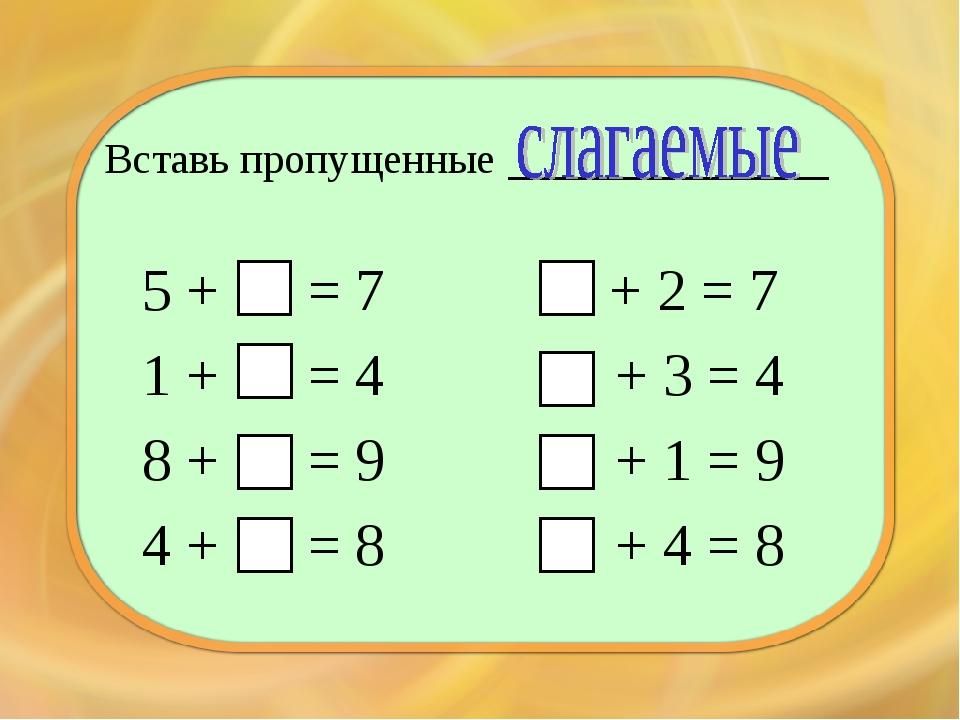 Вставь пропущенные ____________ 5 + = 7 1 + = 4 8 + = 9 4 + = 8 + 2 = 7 + 3 =...